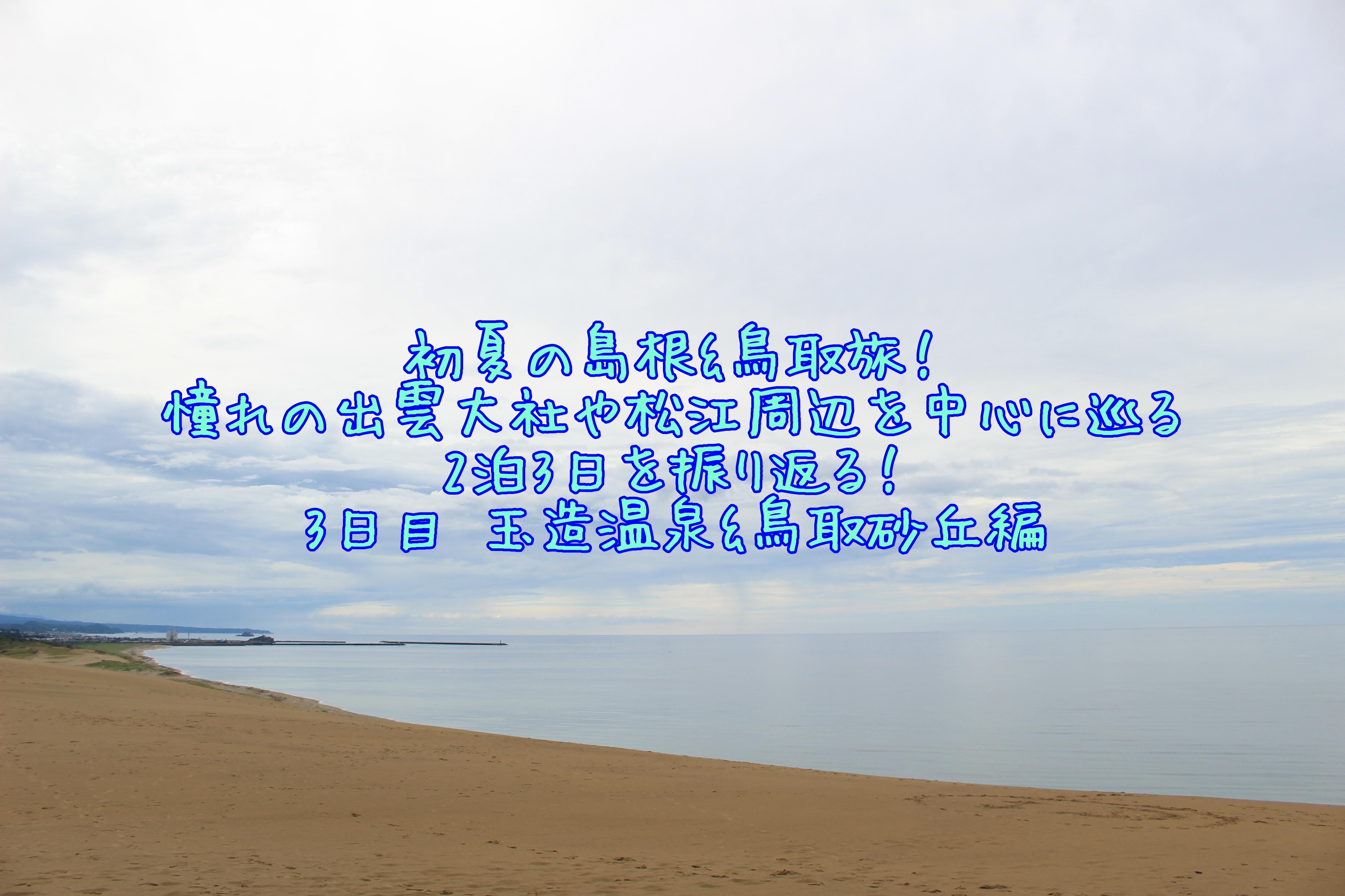【鳥取旅行ブログ】初夏の島根&鳥取2泊3日!#3 【玉造温泉&鳥取砂丘編】